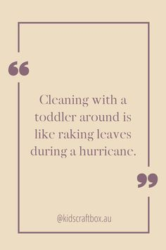 Cleaning with a toddler around is like raking leaves during a hurricane. www.kidscraftbox.com.au Leaves, Cleaning, Quotes, Life, Qoutes, Dating, Home Cleaning, Quotations, Shut Up Quotes