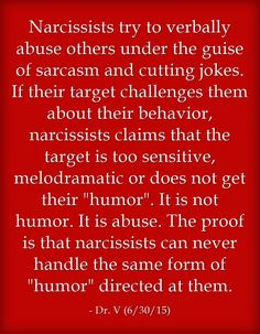 Narcissists try to verbally abuse others under the guise of sarcasm and cutting jokes. If their target challenges them about their behavior, narcissists claims that the target is too sensitive, melodramatic or does not get their humor. It is not humor. It is abuse. The proof is that narcissists can never handle the same form of humor directed at them.
