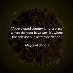 "OR BIKES. :) ""A developed country is not a place where the poor have cars. It's where the rich use public transportation."" -- Mayor of Bogota Words Quotes, Wise Words, Me Quotes, Quotable Quotes, Akita, Public Transport, Cover Photos, Food For Thought, Inspire Me"