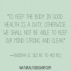 """""""To keep the body in good health is a duty..."""" quotes about health, quotes about life, quotes by Buddha naturalfoodshop.com facebook.com/NaturalFoodShop"""
