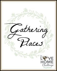 Week Three of the Love Home Challenge - Gathering Places.   Take a minute to think about what you'd like to do in your Gathering Places this week. Make a list of everything on your mind, breaking down into small, achievable tasks.  This list isn't meant to be done all at once, so don't get overwhelmed. Take it one step at a time:  1. Highlight the top three things you want and CAN do this week. 2. Number them 1, 2, and 3. 3. Start with number one, then move on from there. 4. Cross off as…
