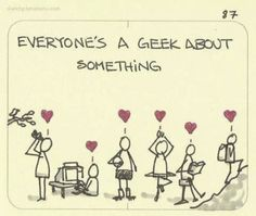 Everyone's a geek about something... Agreed. :}