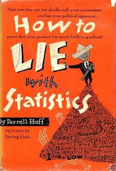 "I once read this great book entitled ""How to Lie with Statistics,"" which (although its title might suggest otherwise) was not an instruction manual for deceit but, instead, a brief simple enlightening work about how to avoid being deceived.  I'd highly recommend it."