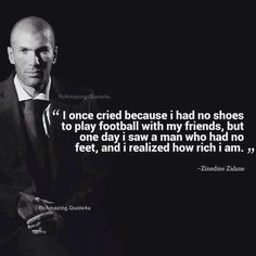 I once cried because I had no shoes to play football with my friends. Then I saw a man who had no feet, and I realized how rich I am.