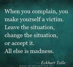 Leave the situation, Change the situation, or Accept the situation. To complain and not do one of these three things is madness.