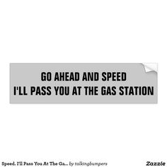 Speed. I'll Pass You At The Gas Station Bumper Sticker. Speeding and tailgating hurts gas mileage and increases our dependence on foreign oil. It doesn't get you there much if at all faster.