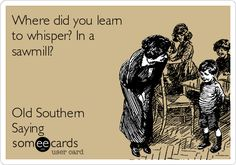 Where did you learn to whisper? In a sawmill? #SCLowcountry #Southernism