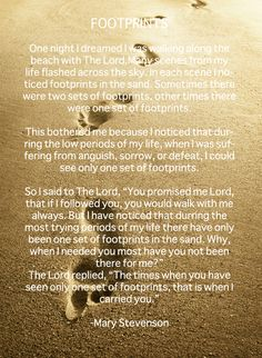 "FOOTPRINTS   POEM:  .......The Lord replied, ""The times when you have seen only one set of footprints, that is when I carried you."" -Favourite Line"