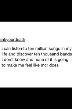 My Chemical Romance.., true... I fell in love with MCR like you fall asleep... Slowly, then all at once. (Yes I quoted TFIOS XD)