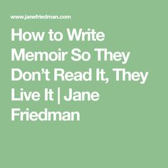 How to Write Memoir So They Don't Read It, They Live It | Jane Friedman