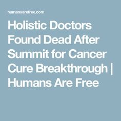 Holistic Doctors Found Dead After Summit for Cancer Cure Breakthrough | Humans Are Free