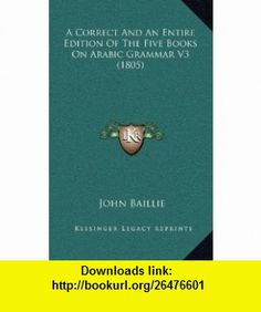 A Correct And An Entire Edition Of The Five  On Arabic Grammar V3 (1805) (9781166505691) John Baillie , ISBN-10: 1166505693  , ISBN-13: 978-1166505691 ,  , tutorials , pdf , ebook , torrent , downloads , rapidshare , filesonic , hotfile , megaupload , fileserve