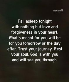Fall asleep tonight with nothing but love and forgiveness in your heart. Faith Quotes, Wisdom Quotes, True Quotes, Bible Quotes, Great Quotes, Quotes To Live By, Motivational Quotes, Inspirational Quotes, Deep Quotes