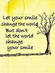 Let your smile change the world... but don't let the world change your smile.. that is perfect!