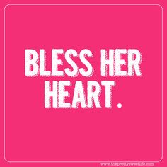 """This one simple phrase can mean so much!  It can mean, she's so ugly - bless her heart!  Or she's so sweet - bless her heart!  Or she's naive - She's too in love to see that her husband is keeping all the whores in town in high heels and lipstick!  Bless her heart can be used for so many different things that I believe it to be the the most """"Diplomatic"""" phrase in the entire Southern Girl's Dictionary!"""