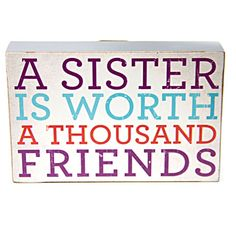 """A SISTER IS WORTH A THOUSAND FRIENDS"" this saying couldn't be more true.  Hang this proudly in your room or your office and show your sisterly love."