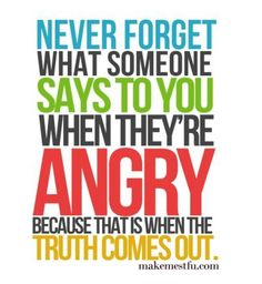 SO TRUE!!!! I very much believe in this. It's just like drunk words are sober thoughts. Surprising what comes out of someone's mouth when they are angry.