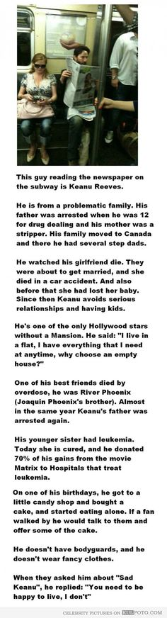 Story of Keanu Reeves sad life.  His father was a drug dealer, his mother a stripper.....he watched his girlefriend die shortly after a miscarriage...best friend, river Phoenix, died of drug overdose...his sister had leukemia, he gave 70% of Matrix income to leukemia hospitals..... :(