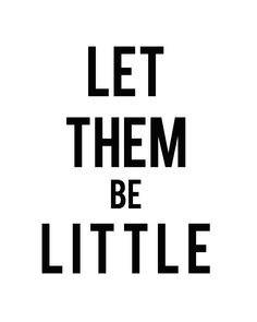 Let them be little.