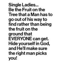 Single Ladies... Be the fruit on the tree that a man has to go out of his way to find rather than being the fruit on the ground that everyone can get. Hide yourself in God, and He'll make sure the right man picks you! #cdff #christianinspiration