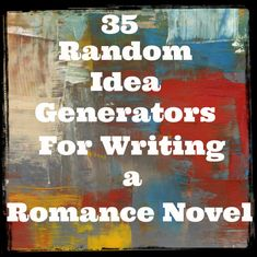 35 Random Idea Generators for Writing a Romance Novel ~SheWolf★