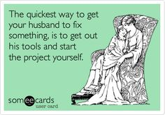 Funny Confession Ecard: The quickest way to get your husband to fix something, is to get out his tools and start the project yourself.