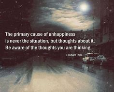 The primary cause of unhappiness is never the situation, but thoughts about it. Be aware of the thoughts you are thinking. Eckhart Tolle