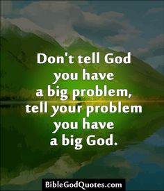 Don't tell God you have a big problem, tell your problem you have a big God. http://biblegodquotes.com/dont-tell-god-you-have-a-big-problem/