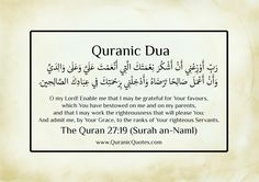 """Quranic Dua 27:19 (Surah an-Naml):- """"O my Lord! Enable me that I may be grateful for Your favours, which You have bestowed on me and on my parents, and that I may work the righteousness that will please You: And admit me, by Your Grace, to the ranks of Your righteous Servants."""""""
