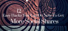 12 Easy Hacks You Can Do Now To Get More Social Shares