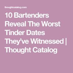 10 Bartenders Reveal The Worst Tinder Dates They've Witnessed | Thought Catalog