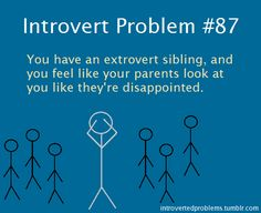 Introvert Problem #87 -  You have an extrovert sibling, and you feel like your parents look at you like they're disappointed.