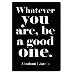 Whatever you are, be a good one. –Abraham Lincoln