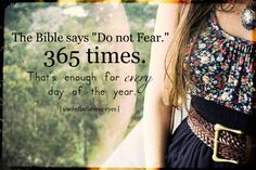 "The Bible says ""Do not fear"" 365 times. That's enough for every day of the year."