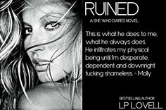 RELEASE DAY BLITZ: RUINED by LP Lovell Title: Ruined Series: She Who Dares #4 Author: LP Lovell Release Date: April 30, 2015 SYNOPSIS Ruined is book four in the She Who Dares series, but can be read as a standalone. Hugo I like to fuck. A lot. Anywhere, anyway, as long as I'm shooting my load in or on some pretty young thing I'm good. In fact, scrap that, they don't even have to be pretty. What can I say? I'm an equal opportunities kind of guy. I pride myself on being able to turn even the…