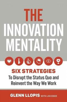 The Innovation Mentality: Six Strategies to Disrupt the Status Quo and Reinvent the Way We Work