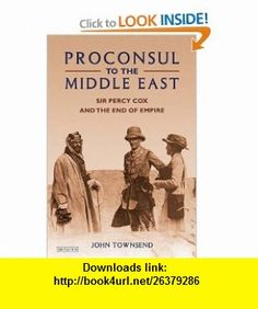 Proconsul to the Middle East Sir Percy Cox and the End of Empire (9781848851344) John Townsend , ISBN-10: 1848851340  , ISBN-13: 978-1848851344 ,  , tutorials , pdf , ebook , torrent , downloads , rapidshare , filesonic , hotfile , megaupload , fileserve