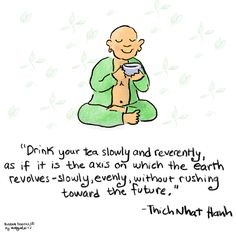 Drink your tea slowly and reverently as if it is the axis on which the earth revolves - slowly, evenly, without rushing toward the future. ~ Thich Nhat Hanh ~ art by Buddha Doodles It's 4 o'clock! Time for Tea! Tiny Buddha, Little Buddha, Thich Nhat Hanh, Meditation Quotes, Mindfulness Meditation, Meditation Music, Namaste, Buddah Doodles, Relaxation Pour Dormir