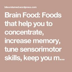 Brain Food: Foods that help you to concentrate, increase memory, tune sensorimotor skills, keep you motivated, speed up your reaction time, control stress, and even slow down the aging of brain cells! | Bliss Returned