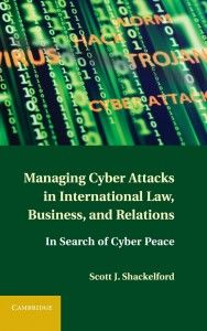 Managing Cyber Attacks in International Law, Business, and Relations: In Search of Cyber Peace by Scott J. Shackelford