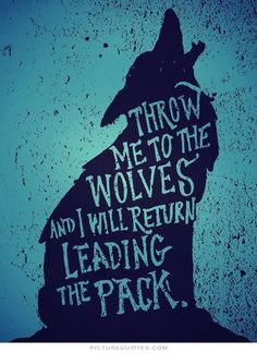"Tattoo Ideas & Inspiration - Quotes & Sayings | ""Throw me to the wolves and I will return leading the pack"""