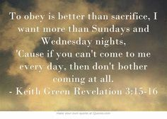 To obey is better than sacrifice, I want more than Sundays and Wednesday nights, 'Cause if you can't come to me every day, then don't bother coming at all. Truth Hurts, It Hurts, Keith Green, Revelation 3, Acquired Taste, Verses, Scriptures, Own Quotes, Well Thought Out