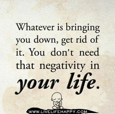 whatever is bringing you down, get rid of it. You don't need that negativity in your life