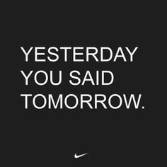 Nike - yesterday you said tomorrow #motivation