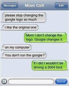 Haha this looks like a convo I would have with my mom, if she knew how to text!