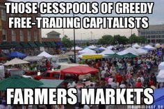 """""""Those cesspools of greedy free-trading capitalists... farmer's markets."""" Farmer's markets, flea markets and garage sales are great examples of voluntaryism and free trade with little to no government regulation and intervention."""