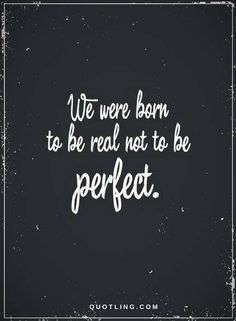 Quotes We were born to be real not to be perfect.