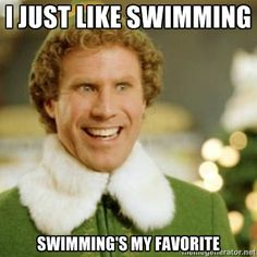 Buddy the Elf - I just like swimming. Swimming's my favorite.