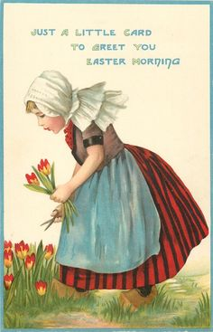 JUST A LITTLE CARD TO GREET YOU EASTER MORNING  Dutch girl picks tulips