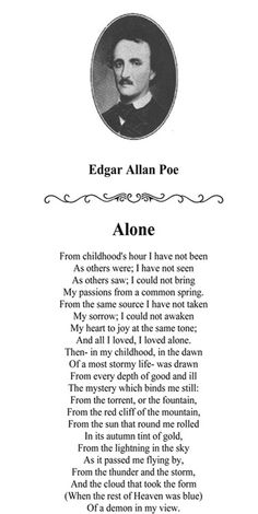'Alone' - Edgar Allan Poe this. This poem has been memorized since the 5th grade, his words seared in my brain a cloudy, smokey purple color of these words. My first true love and full on comprehension of what poetry is, what it can do. This man long dead reached through the pages of a book and touches my brain, touched my heart. Awakened a true love for the written word, a flame that is eternal.... Ooer i just REALLY love this poem lol